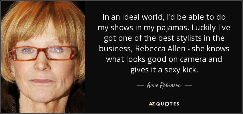 In an ideal world, I'd be able to do my shows in my pajamas. Luckily I've got one of the best stylists in the business, Rebecca Allen - she knows what looks good on camera and gives it a sexy kick. - Anne Robinson