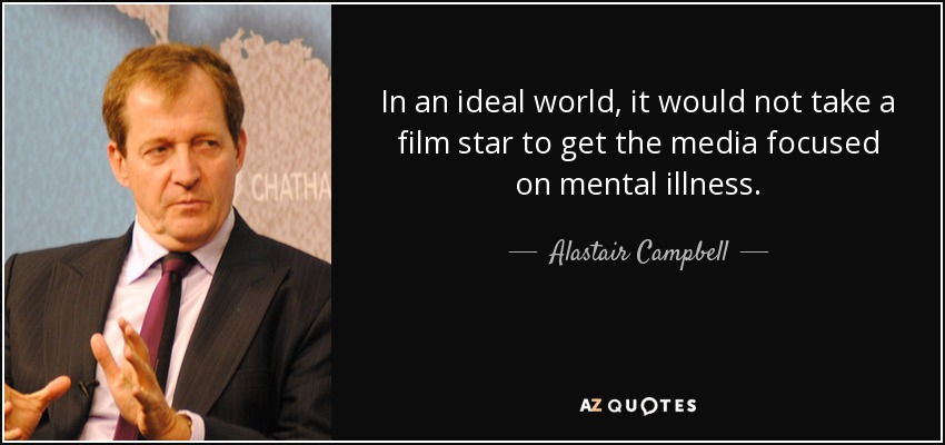 In an ideal world, it would not take a film star to get the media focused on mental illness. - Alastair Campbell