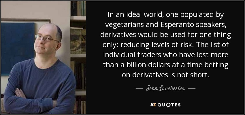 In an ideal world, one populated by vegetarians and Esperanto speakers, derivatives would be used for one thing only: reducing levels of risk. The list of individual traders who have lost more than a billion dollars at a time betting on derivatives is not short. - John Lanchester