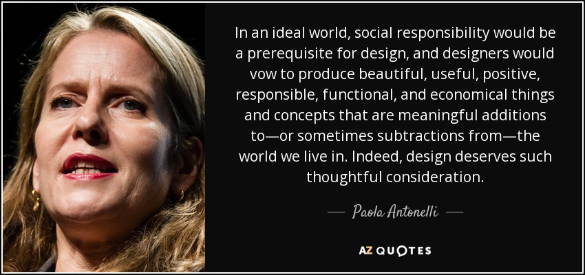 In an ideal world, social responsibility would be a prerequisite for design, and designers would vow to produce beautiful, useful, positive, responsible, functional, and economical things and concepts that are meaningful additions to—or sometimes subtractions from—the world we live in. Indeed, design deserves such thoughtful consideration. - Paola Antonelli