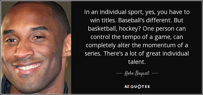 In an individual sport, yes, you have to win titles. Baseball's different. But basketball, hockey? One person can control the tempo of a game, can completely alter the momentum of a series. There's a lot of great individual talent. - Kobe Bryant