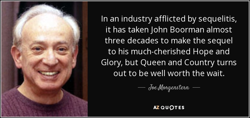 In an industry afflicted by sequelitis, it has taken John Boorman almost three decades to make the sequel to his much-cherished Hope and Glory, but Queen and Country turns out to be well worth the wait. - Joe Morgenstern