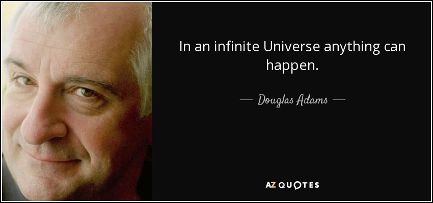 In an infinite Universe anything can happen. - Douglas Adams