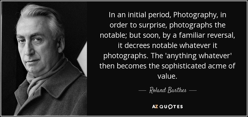 In an initial period, Photography, in order to surprise, photographs the notable; but soon, by a familiar reversal, it decrees notable whatever it photographs. The 'anything whatever' then becomes the sophisticated acme of value. - Roland Barthes