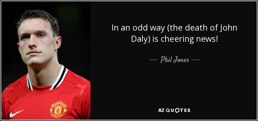 In an odd way (the death of John Daly) is cheering news! - Phil Jones