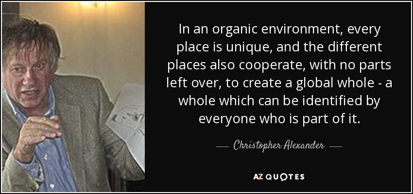 In an organic environment, every place is unique, and the different places also cooperate, with no parts left over, to create a global whole - a whole which can be identified by everyone who is part of it. - Christopher Alexander