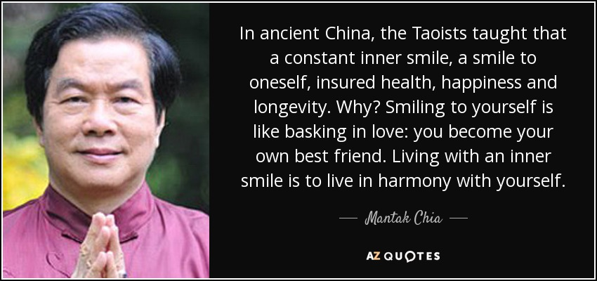 In ancient China, the Taoists taught that a constant inner smile, a smile to oneself, insured health, happiness and longevity. Why? Smiling to yourself is like basking in love: you become your own best friend. Living with an inner smile is to live in harmony with yourself. - Mantak Chia