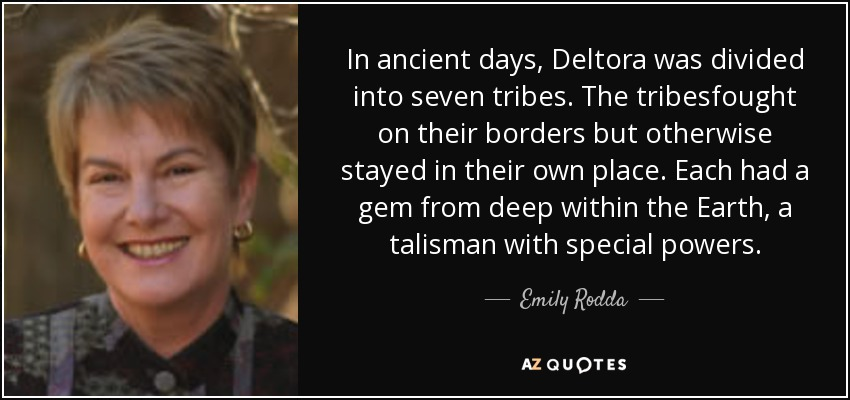 In ancient days, Deltora was divided into seven tribes. The tribesfought on their borders but otherwise stayed in their own place. Each had a gem from deep within the Earth, a talisman with special powers. - Emily Rodda