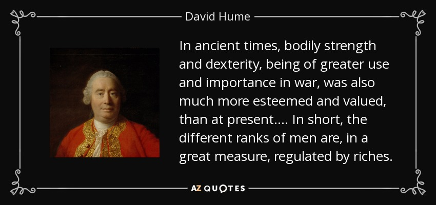 In ancient times, bodily strength and dexterity, being of greater use and importance in war, was also much more esteemed and valued, than at present. ... In short, the different ranks of men are, in a great measure, regulated by riches. - David Hume