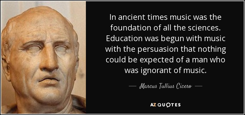 In ancient times music was the foundation of all the sciences. Education was begun with music with the persuasion that nothing could be expected of a man who was ignorant of music. - Marcus Tullius Cicero