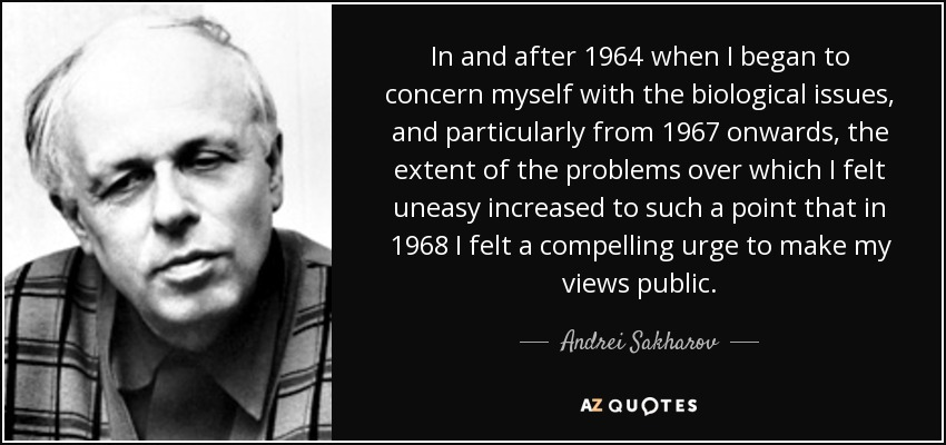 In and after 1964 when I began to concern myself with the biological issues, and particularly from 1967 onwards, the extent of the problems over which I felt uneasy increased to such a point that in 1968 I felt a compelling urge to make my views public. - Andrei Sakharov