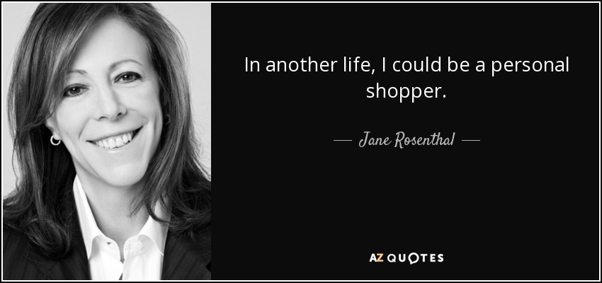 In another life, I could be a personal shopper. - Jane Rosenthal