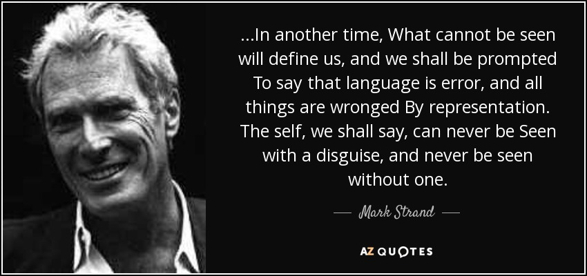 ...In another time, What cannot be seen will define us, and we shall be prompted To say that language is error, and all things are wronged By representation. The self, we shall say, can never be Seen with a disguise, and never be seen without one. - Mark Strand