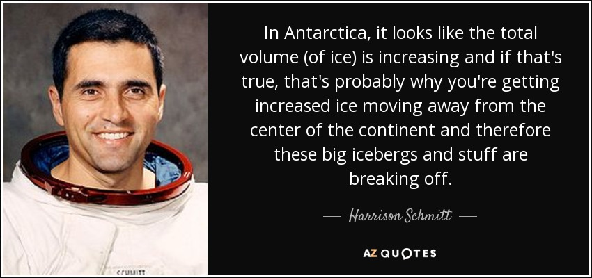 In Antarctica, it looks like the total volume (of ice) is increasing and if that's true, that's probably why you're getting increased ice moving away from the center of the continent and therefore these big icebergs and stuff are breaking off. - Harrison Schmitt