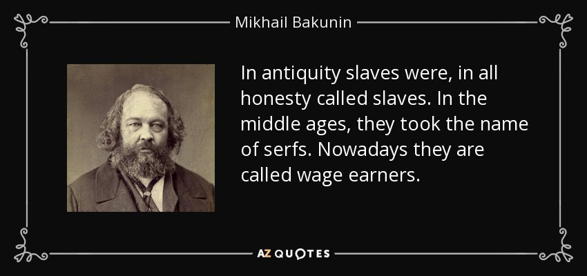 In antiquity slaves were, in all honesty called slaves. In the middle ages, they took the name of serfs. Nowadays they are called wage earners. - Mikhail Bakunin