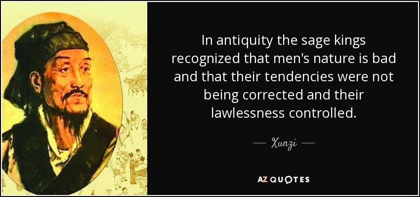 In antiquity the sage kings recognized that men's nature is bad and that their tendencies were not being corrected and their lawlessness controlled. - Xunzi