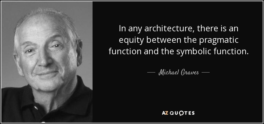 In any architecture, there is an equity between the pragmatic function and the symbolic function. - Michael Graves