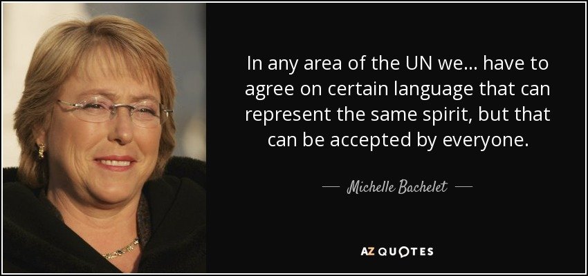 In any area of the UN we ... have to agree on certain language that can represent the same spirit, but that can be accepted by everyone. - Michelle Bachelet