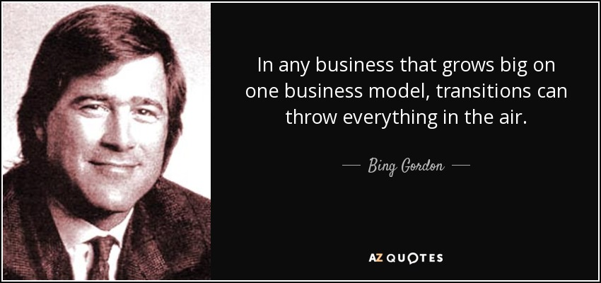 In any business that grows big on one business model, transitions can throw everything in the air. - Bing Gordon