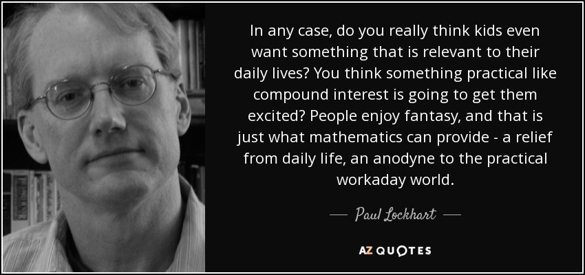 In any case, do you really think kids even want something that is relevant to their daily lives? You think something practical like compound interest is going to get them excited? People enjoy fantasy, and that is just what mathematics can provide - a relief from daily life, an anodyne to the practical workaday world. - Paul Lockhart