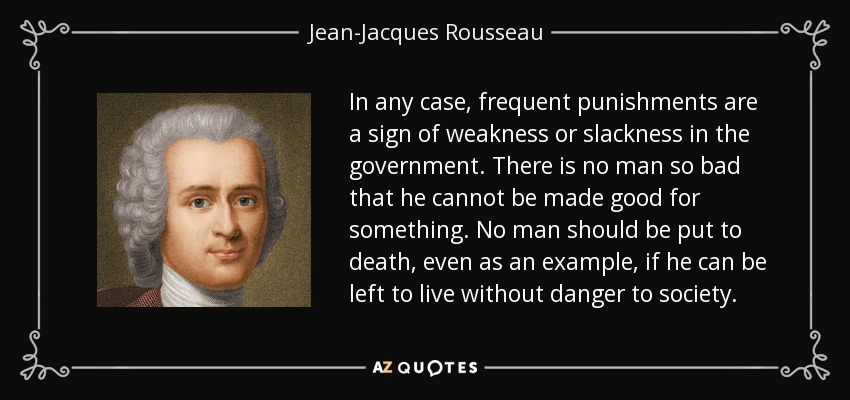 In any case, frequent punishments are a sign of weakness or slackness in the government. There is no man so bad that he cannot be made good for something. No man should be put to death, even as an example, if he can be left to live without danger to society. - Jean-Jacques Rousseau