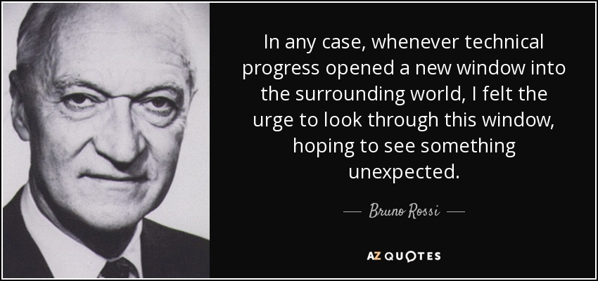 In any case, whenever technical progress opened a new window into the surrounding world, I felt the urge to look through this window, hoping to see something unexpected. - Bruno Rossi