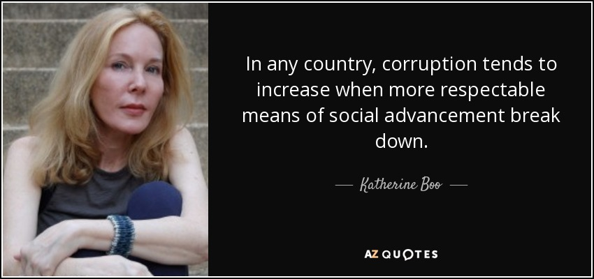 In any country, corruption tends to increase when more respectable means of social advancement break down. - Katherine Boo