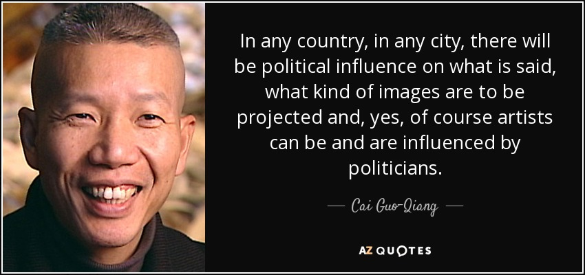 In any country, in any city, there will be political influence on what is said, what kind of images are to be projected and, yes, of course artists can be and are influenced by politicians. - Cai Guo-Qiang