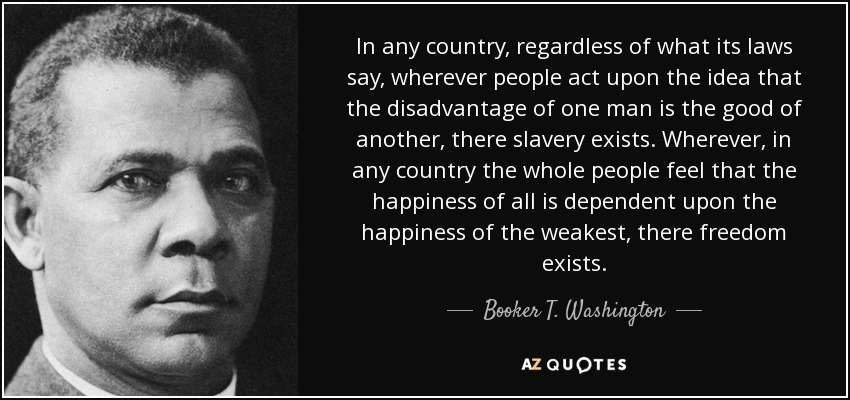 In any country, regardless of what its laws say, wherever people act upon the idea that the disadvantage of one man is the good of another, there slavery exists. Wherever, in any country the whole people feel that the happiness of all is dependent upon the happiness of the weakest, there freedom exists. - Booker T. Washington