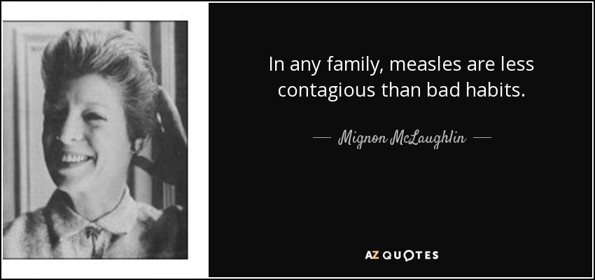 In any family, measles are less contagious than bad habits. - Mignon McLaughlin