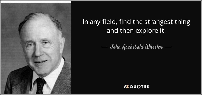 In any field, find the strangest thing and then explore it. - John Archibald Wheeler