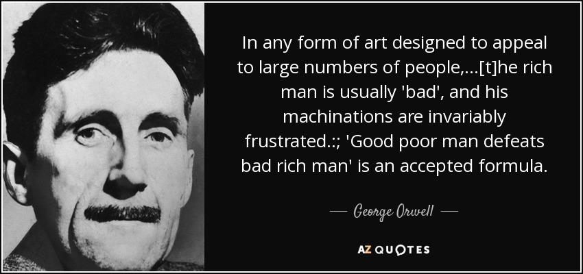 In any form of art designed to appeal to large numbers of people,...[t]he rich man is usually 'bad', and his machinations are invariably frustrated.:; 'Good poor man defeats bad rich man' is an accepted formula. - George Orwell