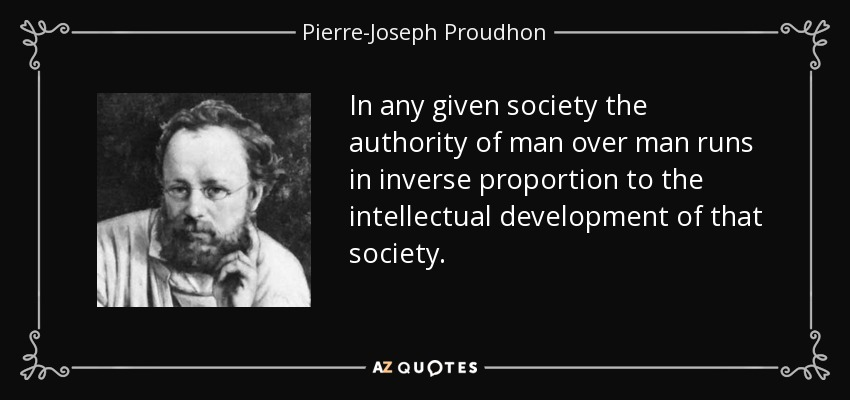 In any given society the authority of man over man runs in inverse proportion to the intellectual development of that society. - Pierre-Joseph Proudhon