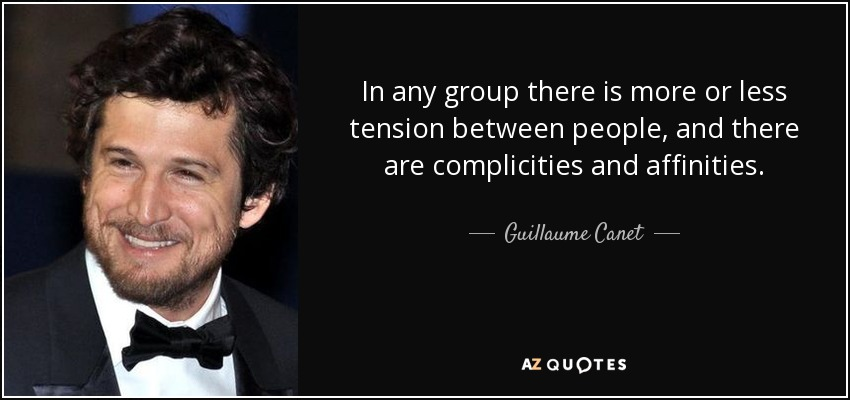 In any group there is more or less tension between people, and there are complicities and affinities. - Guillaume Canet