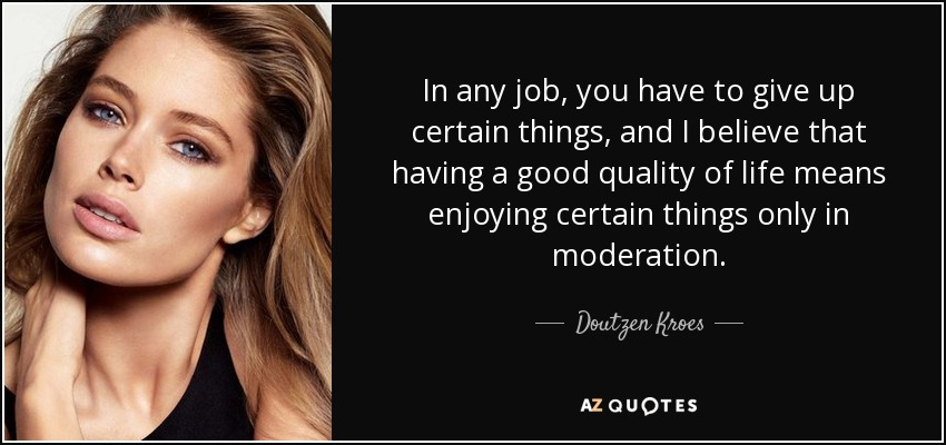 In any job, you have to give up certain things, and I believe that having a good quality of life means enjoying certain things only in moderation. - Doutzen Kroes