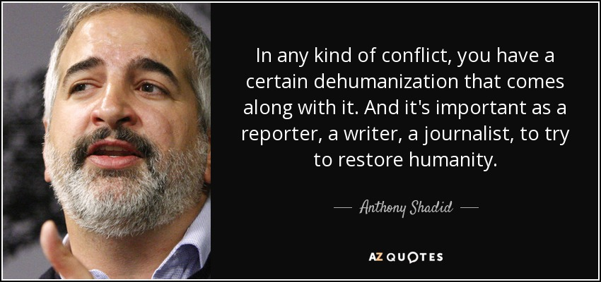 In any kind of conflict, you have a certain dehumanization that comes along with it. And it's important as a reporter, a writer, a journalist, to try to restore humanity. - Anthony Shadid