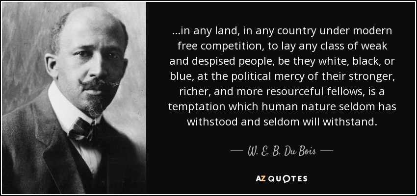 ...in any land, in any country under modern free competition, to lay any class of weak and despised people, be they white, black, or blue, at the political mercy of their stronger, richer, and more resourceful fellows, is a temptation which human nature seldom has withstood and seldom will withstand. - W. E. B. Du Bois