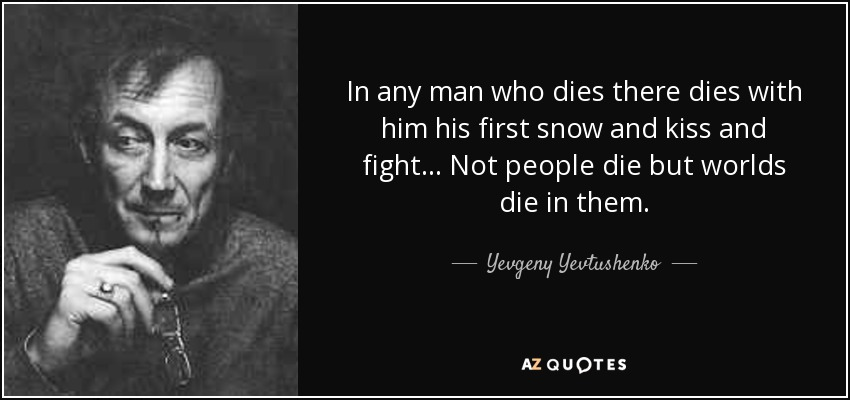In any man who dies there dies with him his first snow and kiss and fight... Not people die but worlds die in them. - Yevgeny Yevtushenko