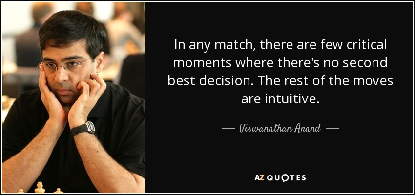 In any match, there are few critical moments where there's no second best decision. The rest of the moves are intuitive. - Viswanathan Anand