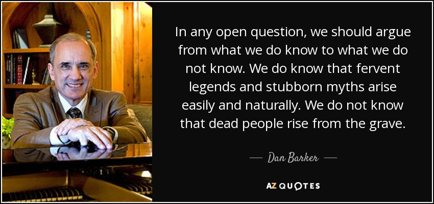 In any open question, we should argue from what we do know to what we do not know. We do know that fervent legends and stubborn myths arise easily and naturally. We do not know that dead people rise from the grave. - Dan Barker