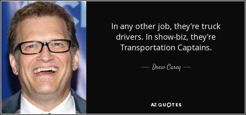 In any other job, they're truck drivers. In show-biz, they're Transportation Captains. - Drew Carey