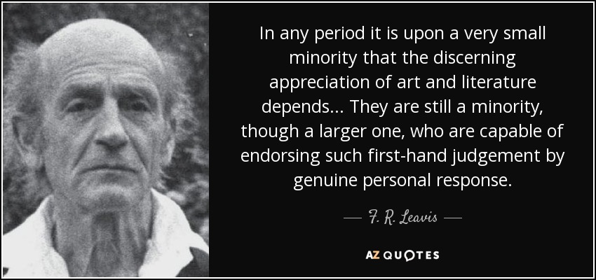 In any period it is upon a very small minority that the discerning appreciation of art and literature depends ... They are still a minority, though a larger one, who are capable of endorsing such first-hand judgement by genuine personal response. - F. R. Leavis
