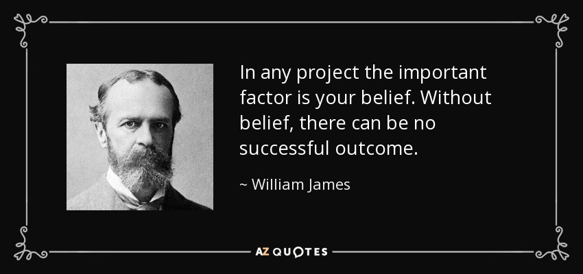 In any project the important factor is your belief. Without belief, there can be no successful outcome. - William James