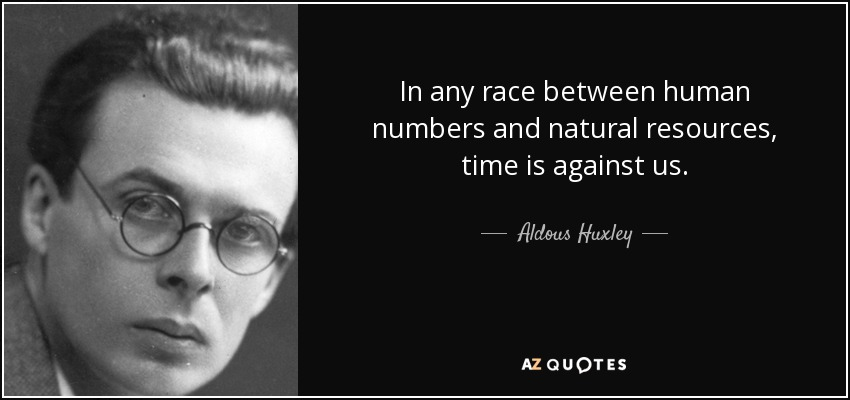 In any race between human numbers and natural resources, time is against us. - Aldous Huxley