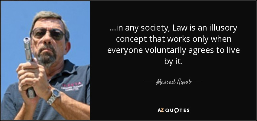 ...in any society, Law is an illusory concept that works only when everyone voluntarily agrees to live by it. - Massad Ayoob