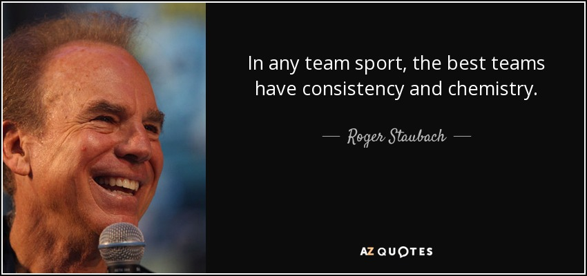 In any team sport, the best teams have consistency and chemistry. - Roger Staubach
