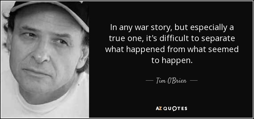 In any war story, but especially a true one, it's difficult to separate what happened from what seemed to happen. - Tim O'Brien