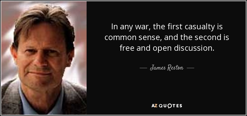 In any war, the first casualty is common sense, and the second is free and open discussion. - James Reston, Jr.