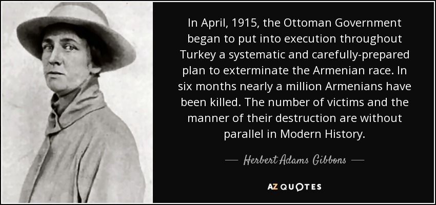 In April, 1915, the Ottoman Government began to put into execution throughout Turkey a systematic and carefully-prepared plan to exterminate the Armenian race. In six months nearly a million Armenians have been killed. The number of victims and the manner of their destruction are without parallel in Modern History. - Herbert Adams Gibbons
