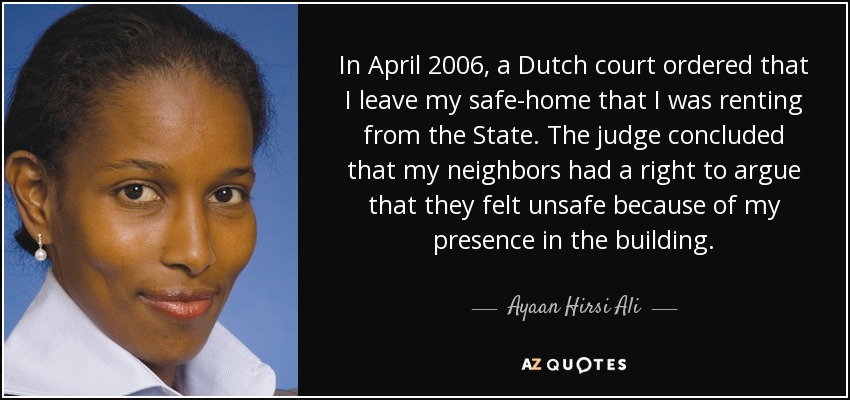 In April 2006, a Dutch court ordered that I leave my safe-home that I was renting from the State. The judge concluded that my neighbors had a right to argue that they felt unsafe because of my presence in the building. - Ayaan Hirsi Ali